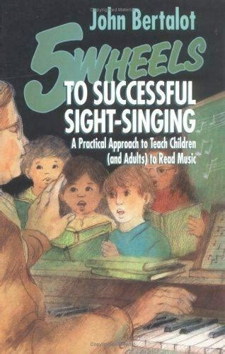 Five Wheels to Successful Sight-Singing: A Practical Approach to Teach Children and Adults to Read Music