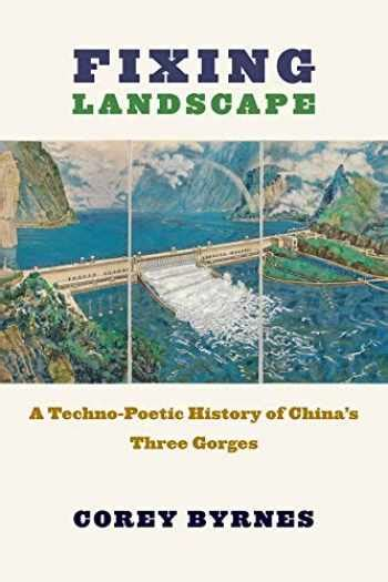 Fixing Landscape A Techno Poetic History Of China S Three Gorges Studies Of The Weatherhead East Asian Institute Columbia University