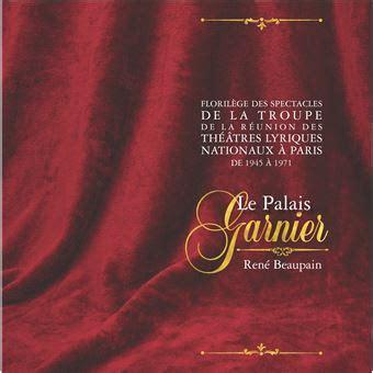 Florilege Des Spectacles De La Troupe De La Reunion Des Theatres Lyriques Nationaux A Paris De 1945 A 1971 Le Palais Garnier