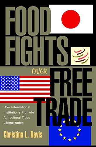 Food Fights Over Free Trade How International Institutions Promote Agricultural Trade Liberalization English Edition
