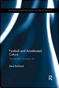 Football And Accelerated Culture This Modern Sporting Life Routledge Research In Sport Culture And Society Book 47 English Edition