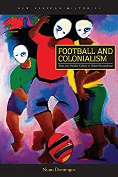 Football and Colonialism: Body and Popular Culture in Urban Mozambique (New African Histories)