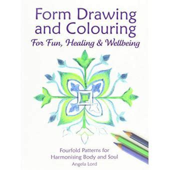 Form Drawing And Colouring For Fun Healing And Wellbeing Fourfold Patterns For Harmonising Body And Soul