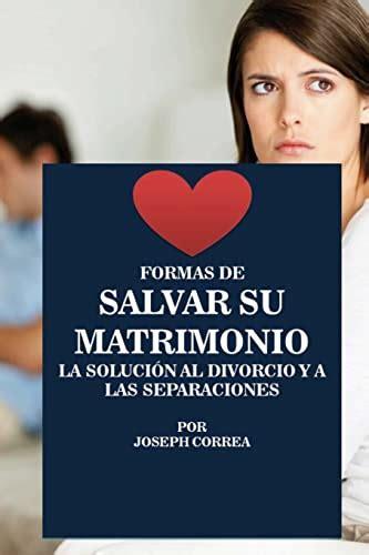 Formas De Salvar Su Matrimonio La Solucion Al Divorcio Y A Las Separaciones