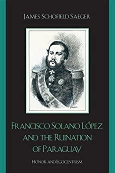 Francisco Solano López and the Ruination of Paraguay: Honor and Egocentrism (Latin American Silhouettes)