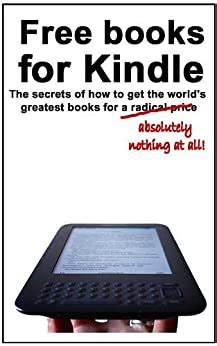 Free Books For Kindle The Secrets Of How To Get The Worlds Greatest Books For A Radical Price