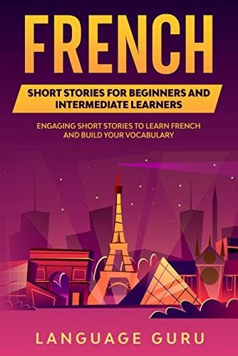 French Short Stories For Beginners And Intermediate Learners Engaging Short Stories To Learn French And Build Your Vocabulary French Edition
