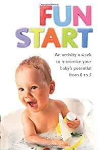 Fun Start An Idea A Week To Maximize Your Baby S Potential From Birth To Age 5