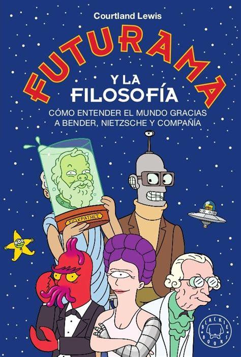 Futurama Y La Filosofia Como Entender El Mundo Gracias A Bender Nietzsche Y Compania
