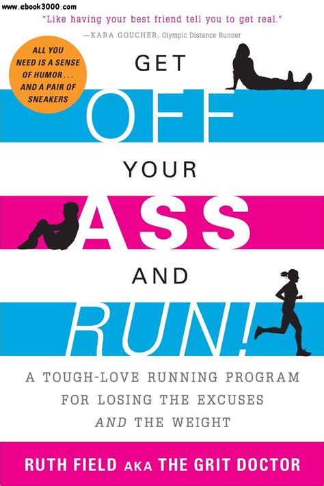 Get Off Your Ass And Run A Tough Love Running Program For Losing The Excuses And The Weight