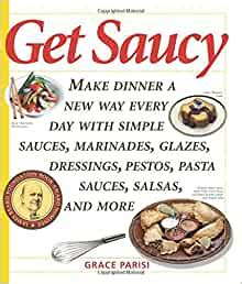 Get Saucy Make Dinner A New Way Every Day With Simple Sauces Marinades Dressings Glazes Pestos Pasta Sauces Salsas And More Non By Grace Parisi 2005 02 10