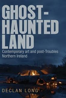 Ghost Haunted Land Contemporary Art And Post Troubles Northern Ireland English Edition