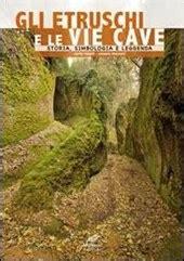 Gli Etruschi E Le Vie Cave Storia Simbologia E Leggenda Ediz Multilingue