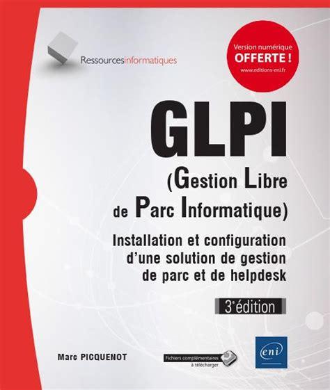 Glpi Gestion Libre De Parc Informatique Installation Et Configuration D Une Solution De Gestion De Parc Et De Helpdesk 3e Edition
