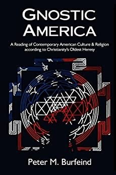 Gnostic America A Reading Of Contemporary American Culture And Religion According To Christianity S Oldest Heresy English Edition