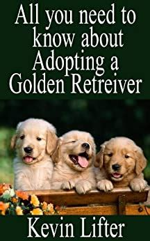 Golden Retrievers All You Need To Know About Adopting A Golden Retriever Dog English Edition