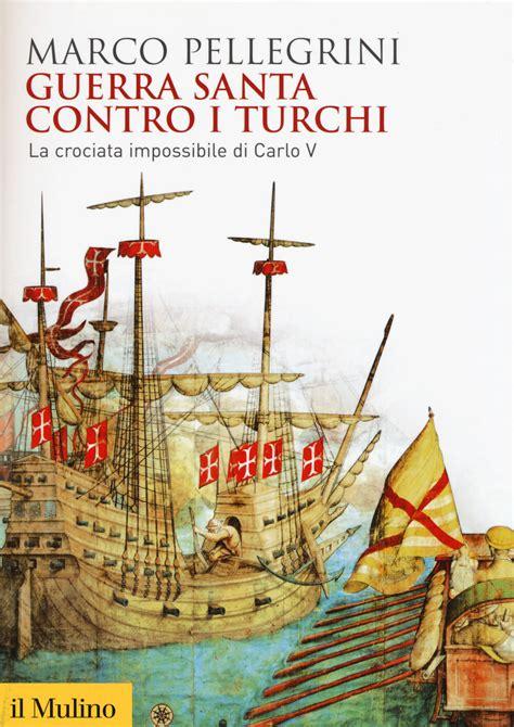 Guerra Santa Contro I Turchi La Crociata Impossibilie Di Carlo V Biblioteca Storica