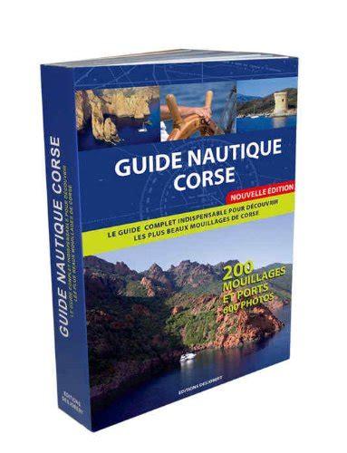 Guide Nautique Corse Le Guide Complet Indispensable Pour Decouvrir Les Plus Beaux Mouillages De Corse 200 Mouillages Et Ports 600 Photos