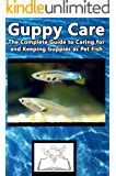 Guppy Care The Complete Guide To Caring For And Keeping Guppies As Pet Fish English Edition