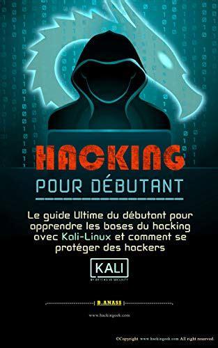 Hacking Pour Debutant Le Guide Ultime Du Debutant Pour Apprendre Les Bases Du Hacking Avec Kali Linux Et Comment Se Proteger Des Hackers