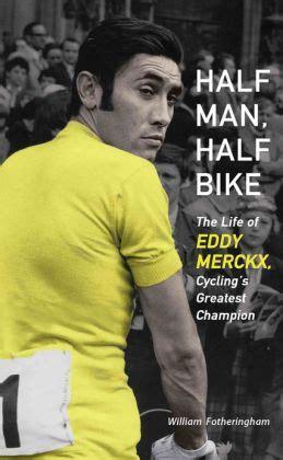 Half Man Half Bike The Life Of Eddy Merckx Cycling S Greatest Champion