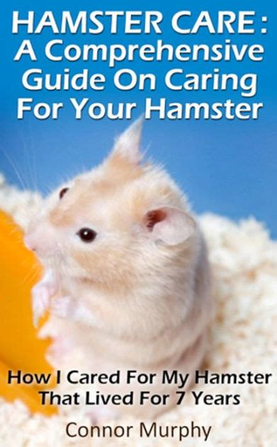 Hamster Care A Comprehensive Hamster Care Guide On Habitat Training And How To Care For Your Pet