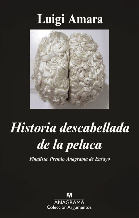 Historia Descabellada De La Peluca Argumentos Anagrama No 464
