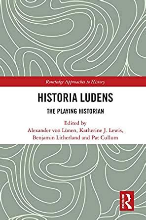 Historia Ludens The Playing Historian Routledge Approaches To History Book 30 English Edition