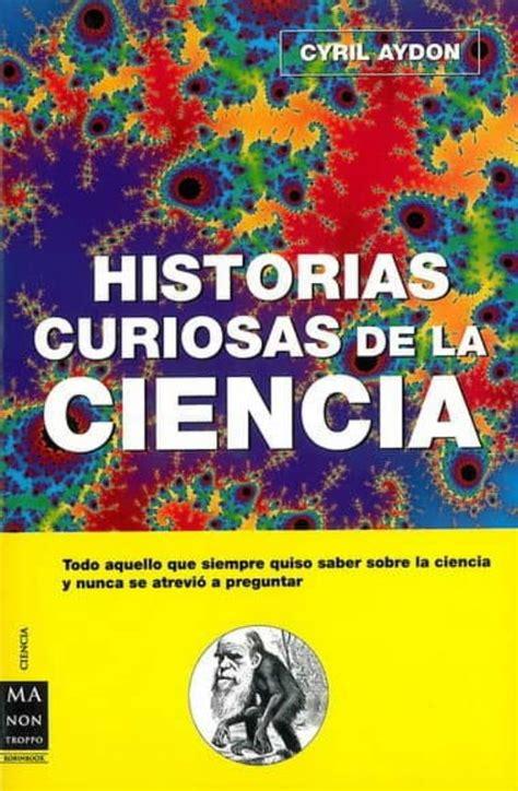 Historias Curiosas De La Ciencia Todo Aquello Que Siempre Quiso Saber Sobre La Ciencia Y Nunca Se Atrevio A Preguntar