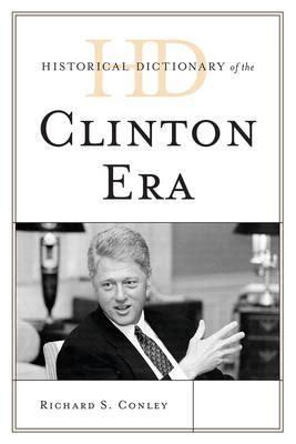 Historical Dictionary Of The Clinton Era Historical Dictionaries Of U S Politics And Political Eras English Edition
