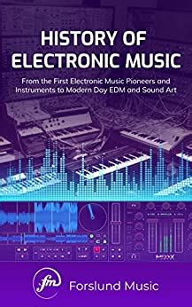 History Of Electronic Music From The First Electronic Music Pioneers And Instruments To Modern Day Edm And Sound Art English Edition