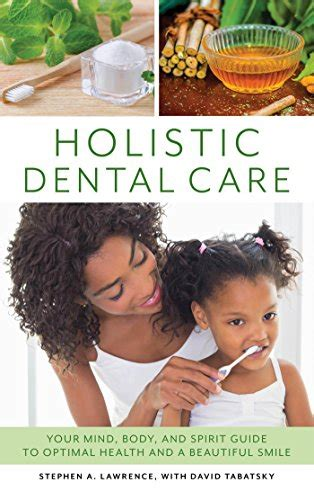 Holistic Dental Care Your Mind Body And Spirit Guide To Optimal Health And A Beautiful Smile English Edition