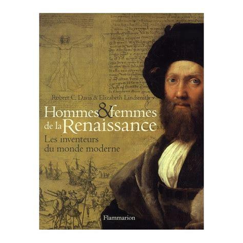 Hommes Et Femmes De La Renaissance Les Inventeurs Du Monde Moderne