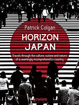 Horizon Japan Travels Through The Culture Cuisine And Nature Of A Seemingly Incomprehensible Country English Edition