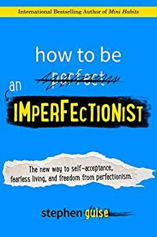 How To Be An Imperfectionist The New Way To Self Acceptance Fearless Living And Freedom From Perfectionism