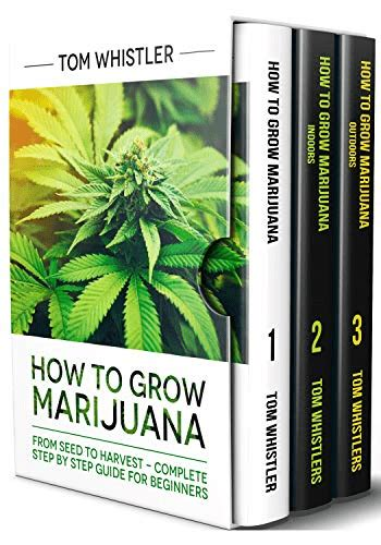 How To Grow Marijuana 3 Books In 1 The Complete Beginner S Guide For Growing Top Quality Weed Indoors And Outdoors English Edition