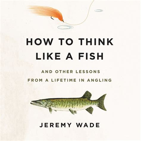 How To Think Like A Fish And Other Lessons From A Lifetime In Angling