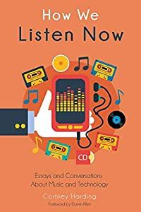 How We Listen Now Essays And Conversations About Music And Technology