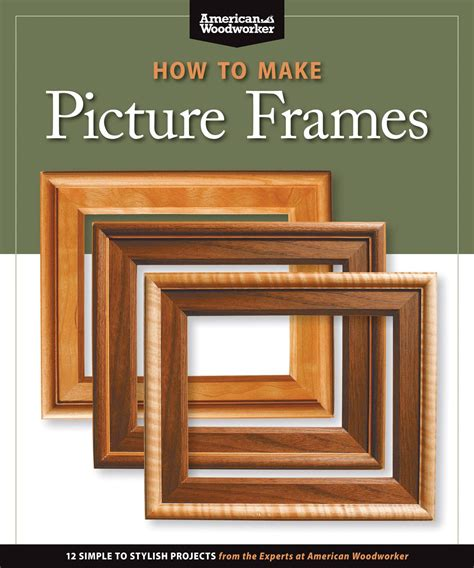 How to Make Picture Frames: 12 Simple to Stylish Projects from the Experts at American Woodworker (American Woodworker How to Mak)