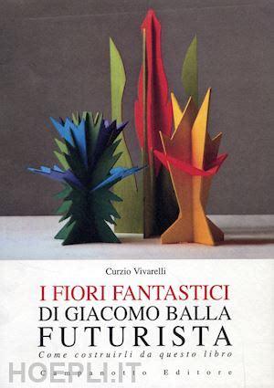 I Fiori Fantastici Di Giacomo Bella Futurista Come Costruirli Da Questo Libro