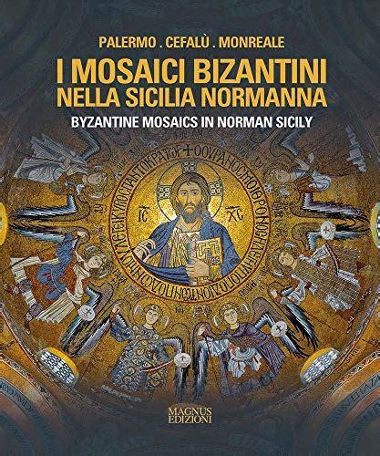 I Mosaici Bizantini Nella Sicilia Normanna Byzantine Mosaics In Norman Sicily Ediz Illustrata