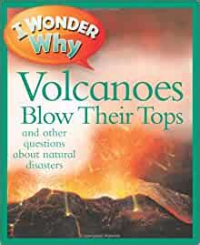 I Wonder Why Volcanoes Blow Their Tops And Other Questions About Natural Disasters By Author Rosie Greenwood Published On January 2013