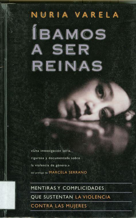 Ibamos A Ser Reinas Mentiras Y Complicidades Que Sustentan La Violencia Contra Las Mujeres No Ficcion