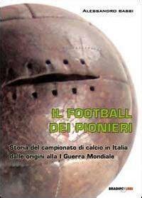 Il Football Del Pionieri Storia Del Campionato Di Calcio In Italia Dalle Origini Alla I Guerra Mondiale Italian Edition