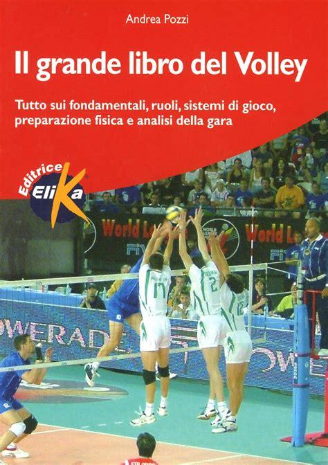 Il Grande Libro Del Volley Tutto Sui Fondamentali Ruoli Sistemi Di Gioco Preparazione Fisica E Analisi Della Gara Sport Fitness E Benessere