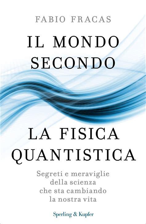 Il Mondo Secondo La Fisica Quantistica Segreti E Meraviglie Della Scienza Che Sta Cambiando La Nostra Vita