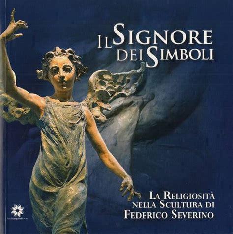 Il Signore Dei Simboli La Religiosita Nella Scultura Di Federico Severino