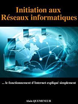 Initiation Aux Reseaux Informatiques Le Fonctionnement D Internet Explique Simplement
