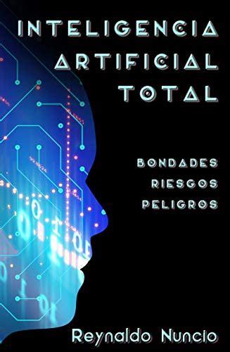 Inteligencia Artificial Total Bondades Riesgos Y Peligros