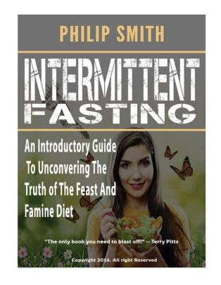 Intermittent Fasting An Introductory Guide To Unconvering The Truth Of The Feast And Famine Diet